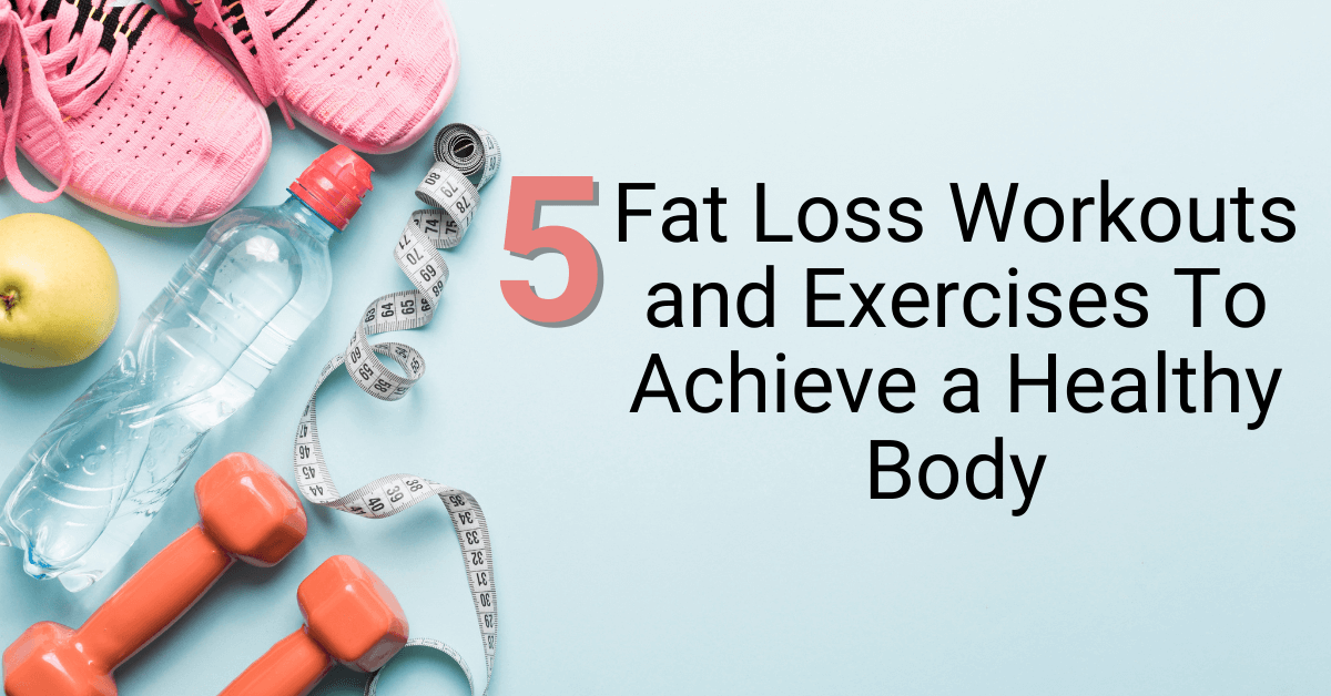5 Fat Loss Workouts and Exercises To Achieve a Healthy Body