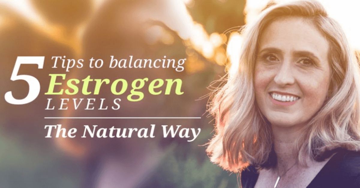 5 Tips To Balancing Estrogen Levels The Natural Way