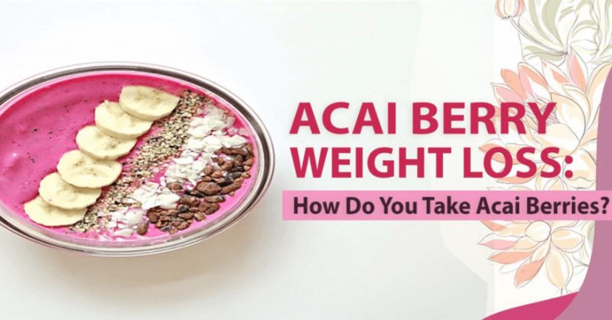 Acai Berry Weight Loss: How Do You Take Acai Berries?
