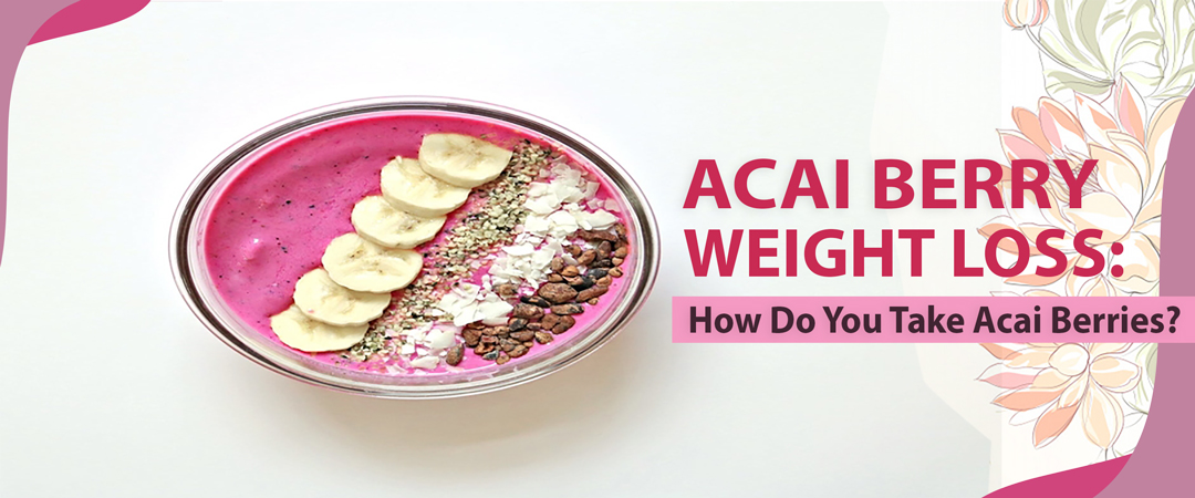Acai Berry for Weight Loss How Do You Take Acai Berries
