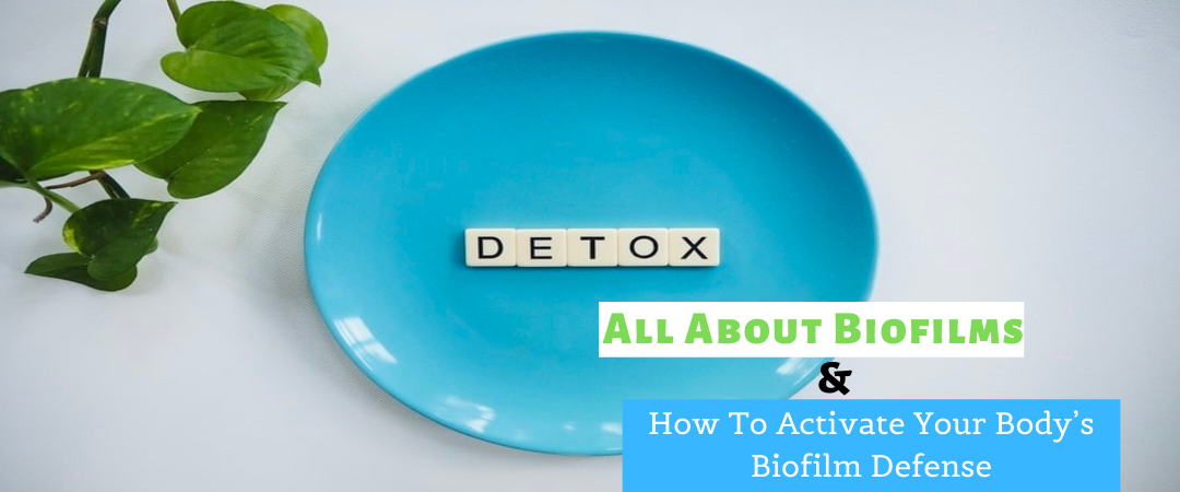 All About Biofilms And How To Activate Your Body's Biofilm Defense