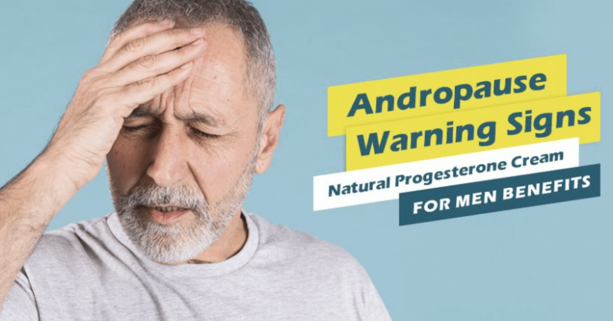 Andropause Warning Signs: Natural Progesterone Cream For Men Benefits