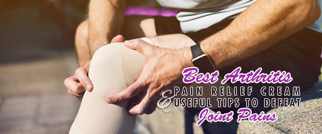 Best Arthritis Pain Relief Cream & Useful Tips to Defeat Joint Pains
