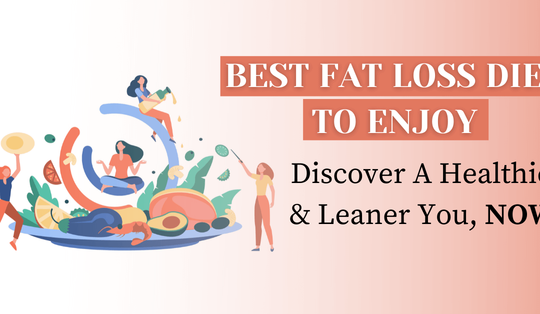 Best Fat Loss Diet To Enjoy: Discover A Healthier and Leaner You, NOW!