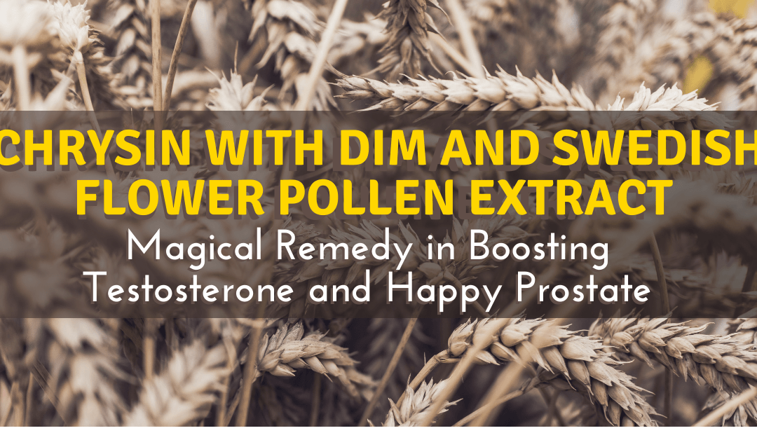 Chrysin with DIM and Swedish Flower Pollen Extract: Magical Remedy in Boosting Testosterone and Happy Prostate