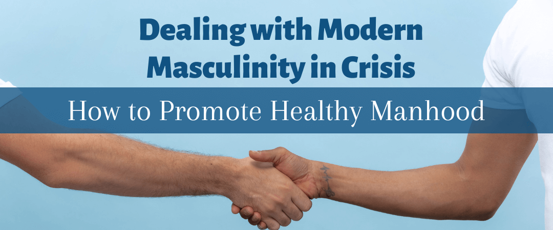 Dealing with Modern Masculinity in Crisis: How To Promote Healthy Manhood