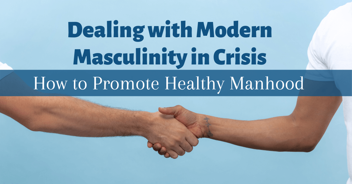 Dealing with Modern Masculinity in Crisis How To Promote Healthy Manhood 1200x628