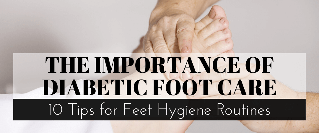 The Importance of Diabetic Foot Care: 10 Tips for Feet Hygiene Routines