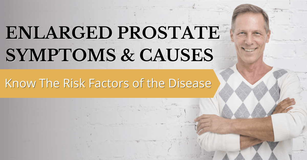 Enlarged Prostate Symptoms & Causes Know The Risk Factors Of The Disease 1200x628