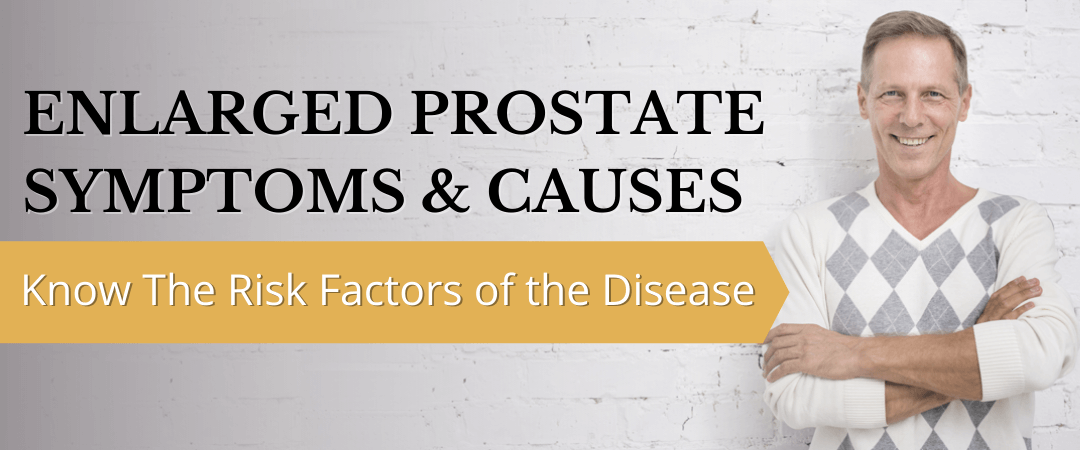 Enlarged Prostate Symptoms & Causes: Know The Risk Factors Of The Disease