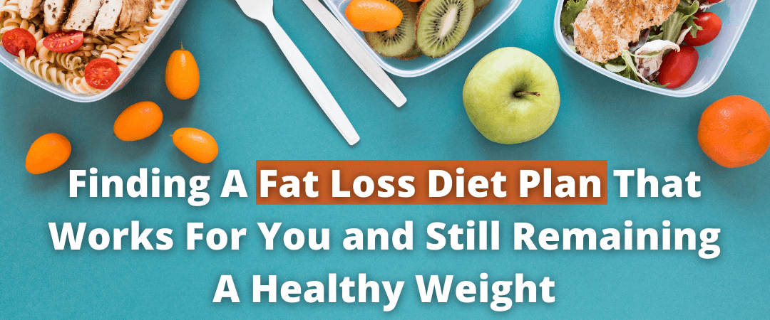 Finding A Fat Loss Diet Plan That Works For You and Still Remaining A Healthy Weight