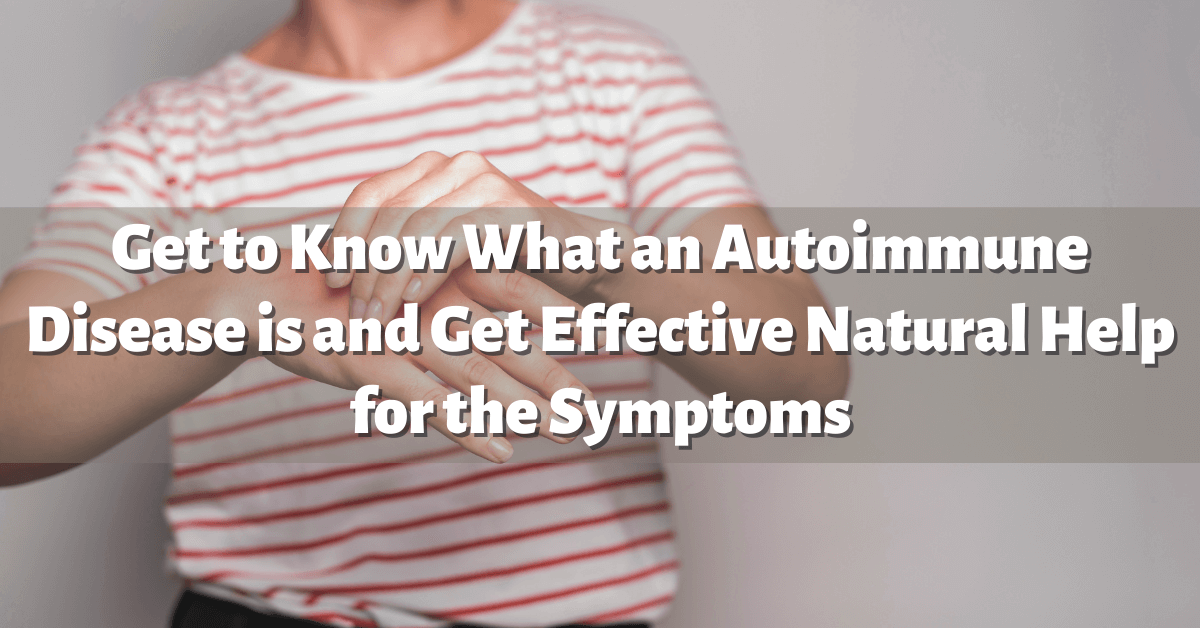 Get to Know What an Autoimmune Disease is and Get Effective Natural Help for the Symptoms