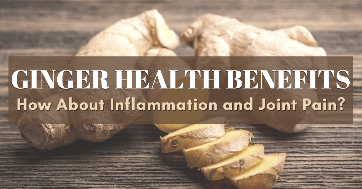 Ginger Health Benefits: How About Inflammation and Joint Pain?