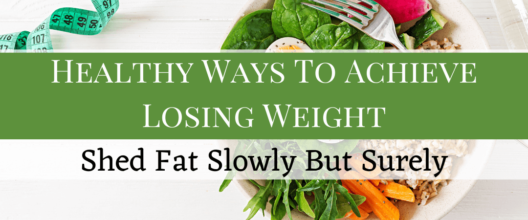 Healthy Ways To Achieve Lose Weight: Shed Fat Slowly But Surely