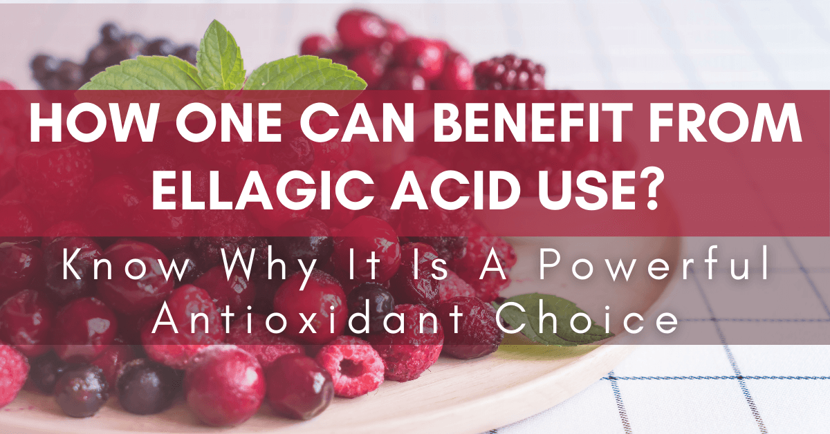 How One Can Benefit From Ellagic Acid Use? Know Why It Is A Powerful Antioxidant Choice