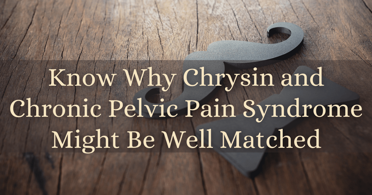 Know Why Chrysin and Chronic Pelvic Pain Syndrome Might Be Well Matched