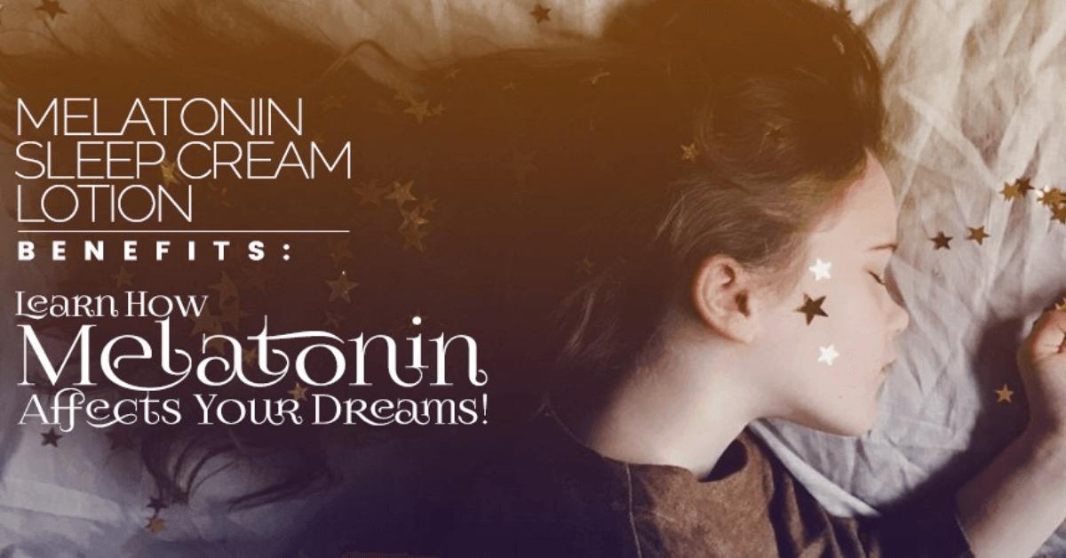 Melatonin Sleep Cream Lotion Benefits Learn How Melatonin Affects Your Dreams!