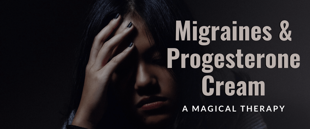Migraines and Progesterone Cream – A Magical Therapy