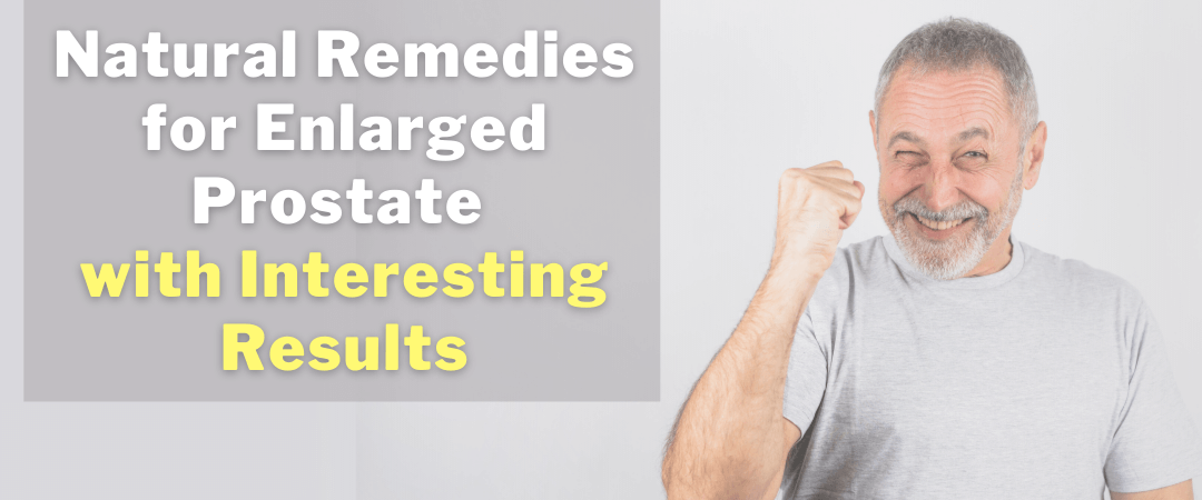Natural Remedies for Enlarged Prostate with Interesting Results