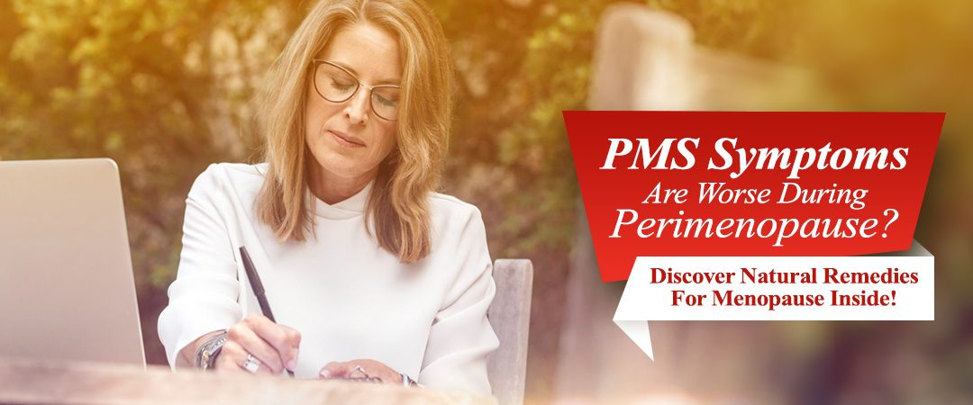 PMS Symptoms Are Worse During Perimenopause? Discover Natural Remedies For Menopause Inside!