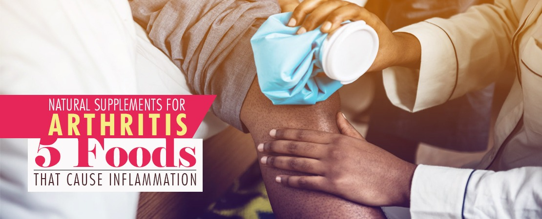 Natural Supplements for Arthritis 5 Foods That Cause Inflammation