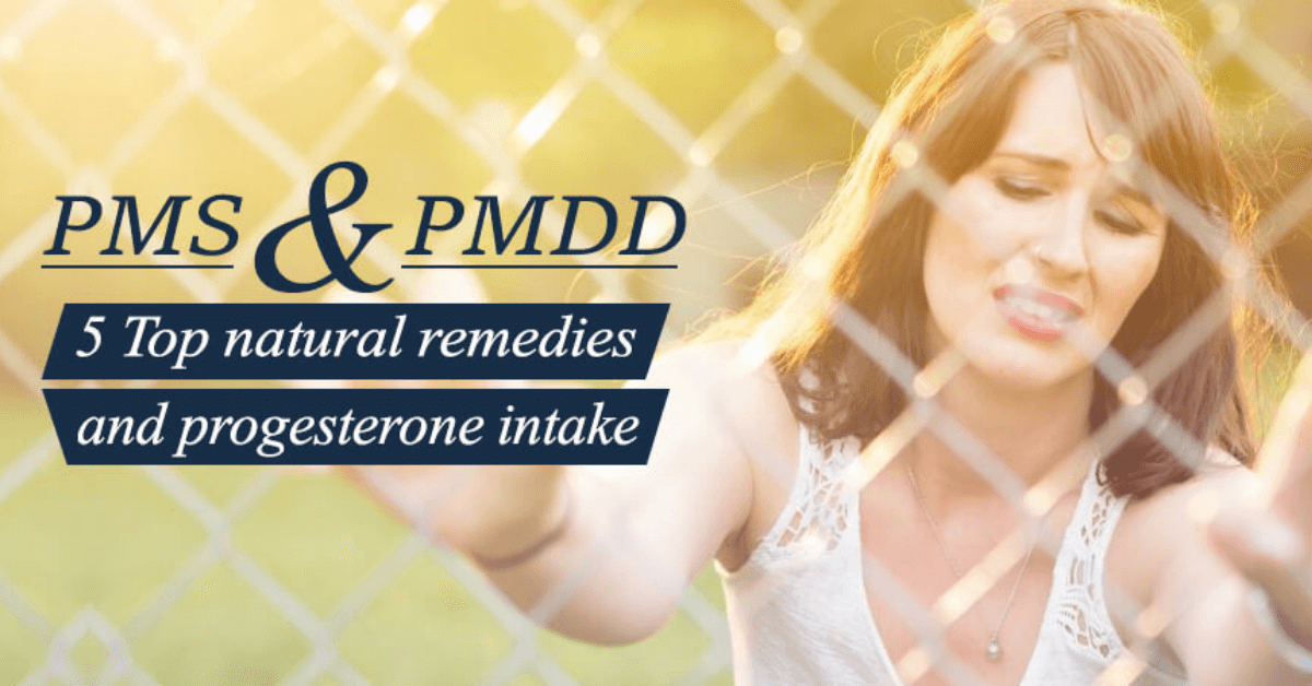 PMS and PMDD 5 Top Natural Remedies And Progesterone Intake