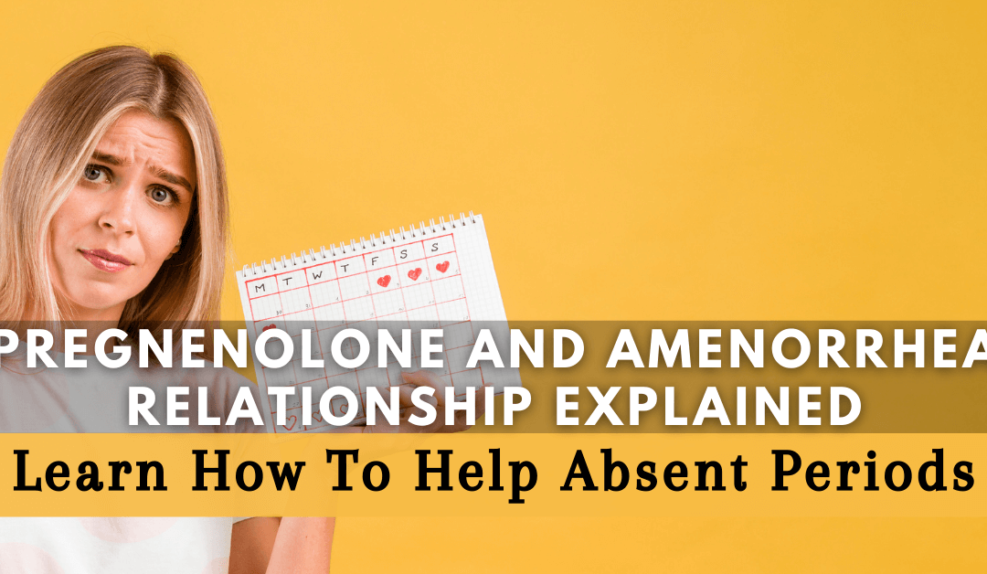 Pregnenolone and Amenorrhea Relationship Explained: Learn How To Help Absent Periods