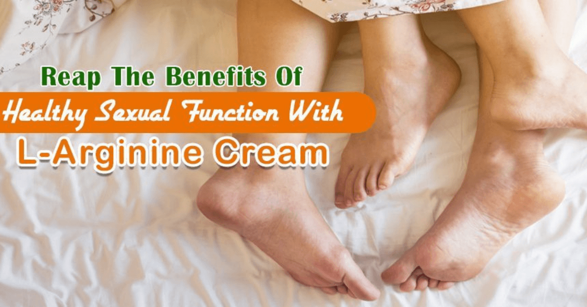 Reap The Benefits Of Healthy Sexual Function With L-Arginine Cream