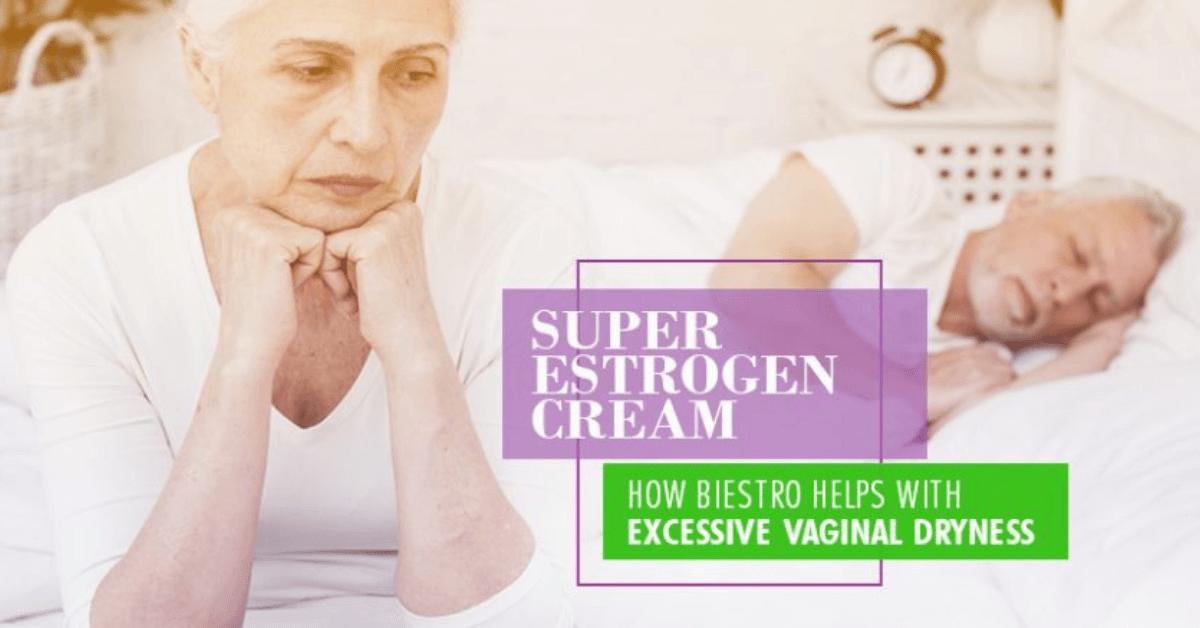 Super Estrogen Cream: How BiEstro Helps With Excessive Vaginal Dryness