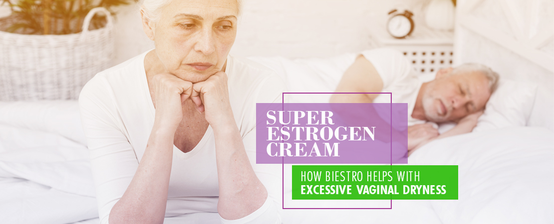 Super Estrogen Cream How Biestro Helps Excessive Vaginal Dryness