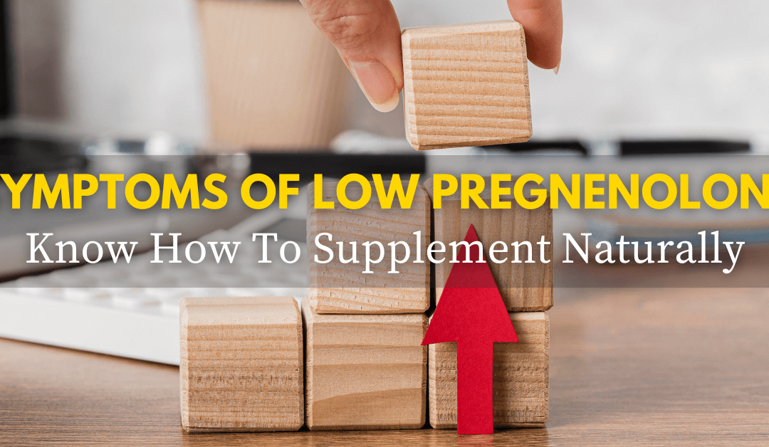 Symptoms of Low Pregnenolone: Know How To Supplement Naturally