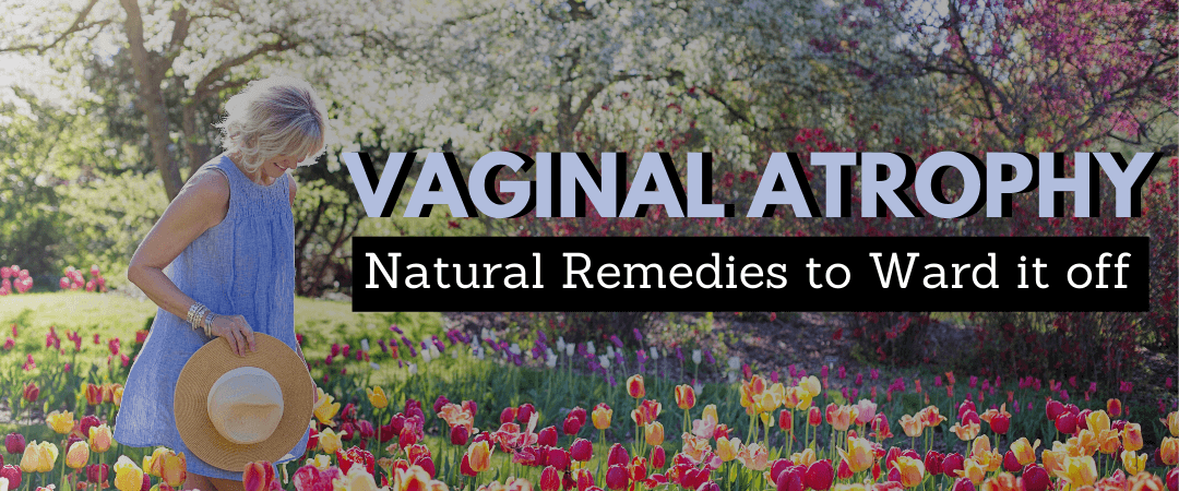 Vaginal Atrophy: Natural Remedies to Ward it off