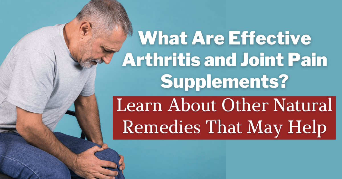 What Are Effective Arthritis and Joint Pain Supplements? Learn About Other Natural Remedies That May Help