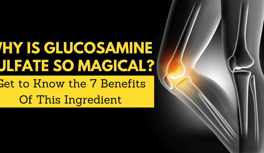 Why Is Glucosamine Sulfate So Magical? Get to Know the 7 Benefits Of This Ingredient
